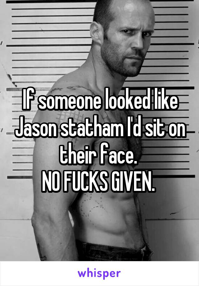 If someone looked like Jason statham I'd sit on their face.  NO FUCKS GIVEN.
