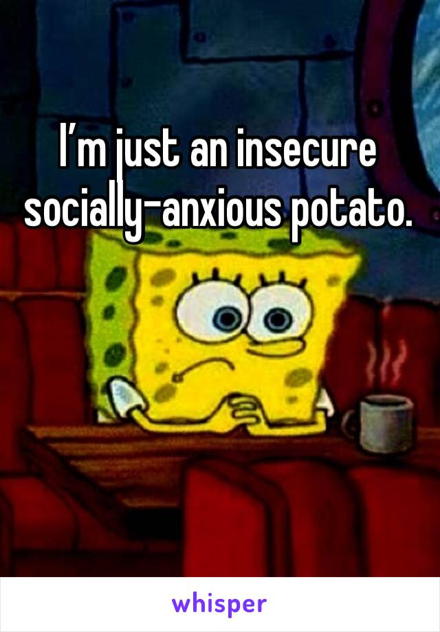 I'm just an insecure socially-anxious potato.