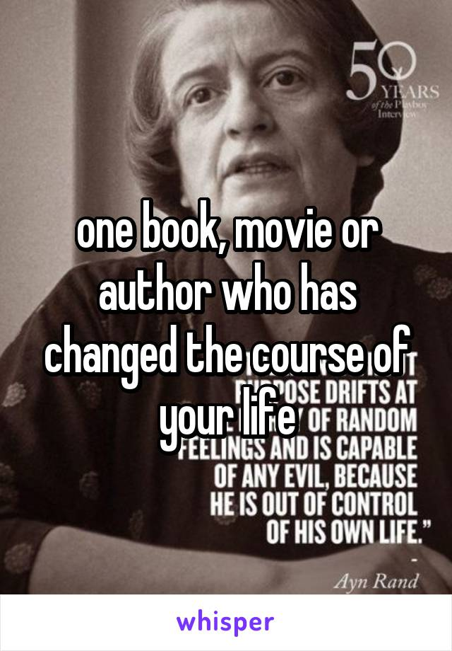 one book, movie or author who has changed the course of your life