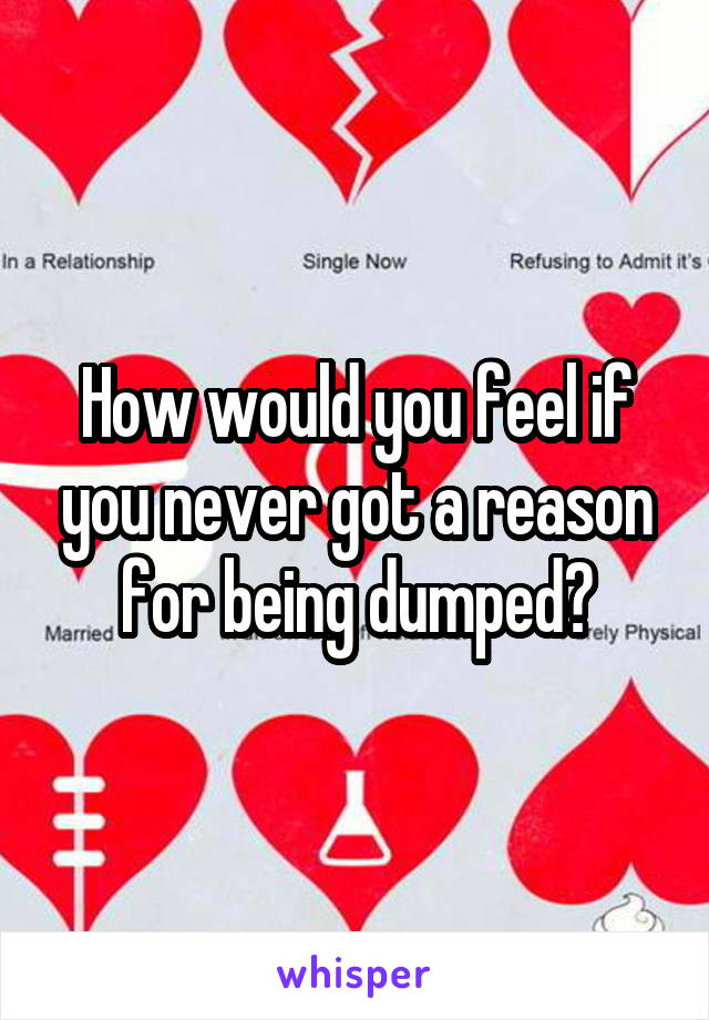 How would you feel if you never got a reason for being dumped?
