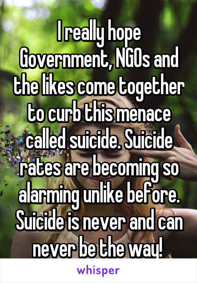 I really hope Government, NGOs and the likes come together to curb this menace called suicide. Suicide rates are becoming so alarming unlike before. Suicide is never and can never be the way!