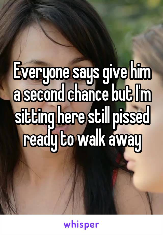 Everyone says give him a second chance but I'm sitting here still pissed ready to walk away