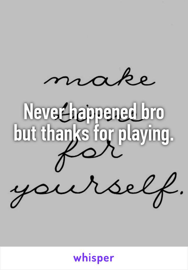Never happened bro but thanks for playing.