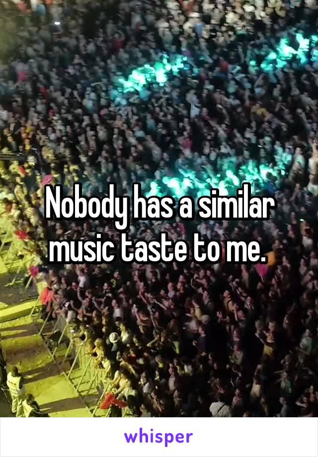 Nobody has a similar music taste to me.