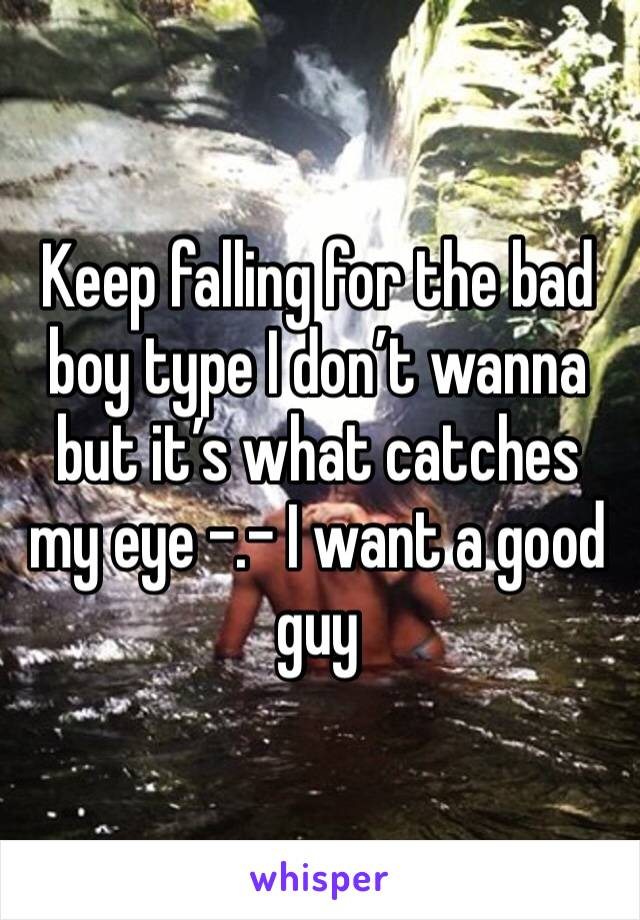 Keep falling for the bad boy type I don't wanna but it's what catches my eye -.- I want a good guy