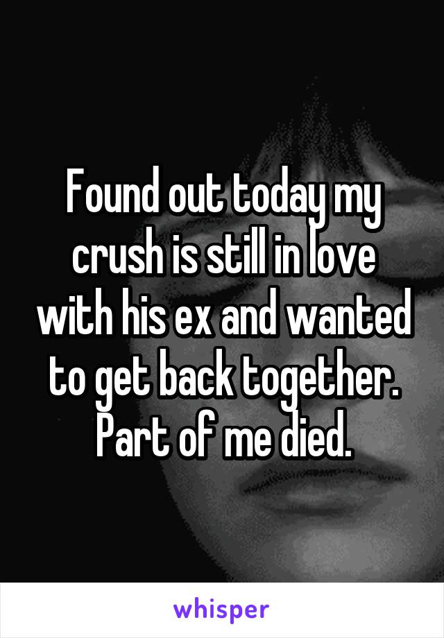 Found out today my crush is still in love with his ex and wanted to get back together. Part of me died.