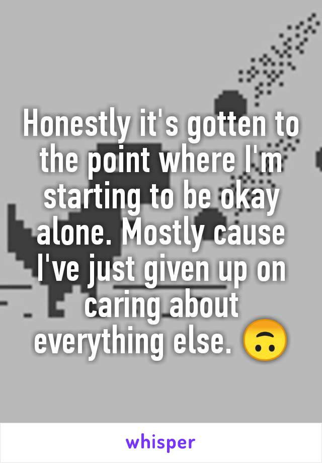 Honestly it's gotten to the point where I'm starting to be okay alone. Mostly cause I've just given up on caring about everything else. 🙃