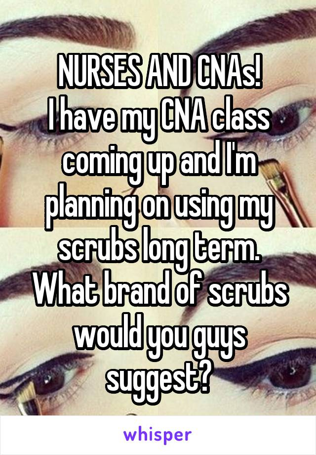 NURSES AND CNAs! I have my CNA class coming up and I'm planning on using my scrubs long term. What brand of scrubs would you guys suggest?