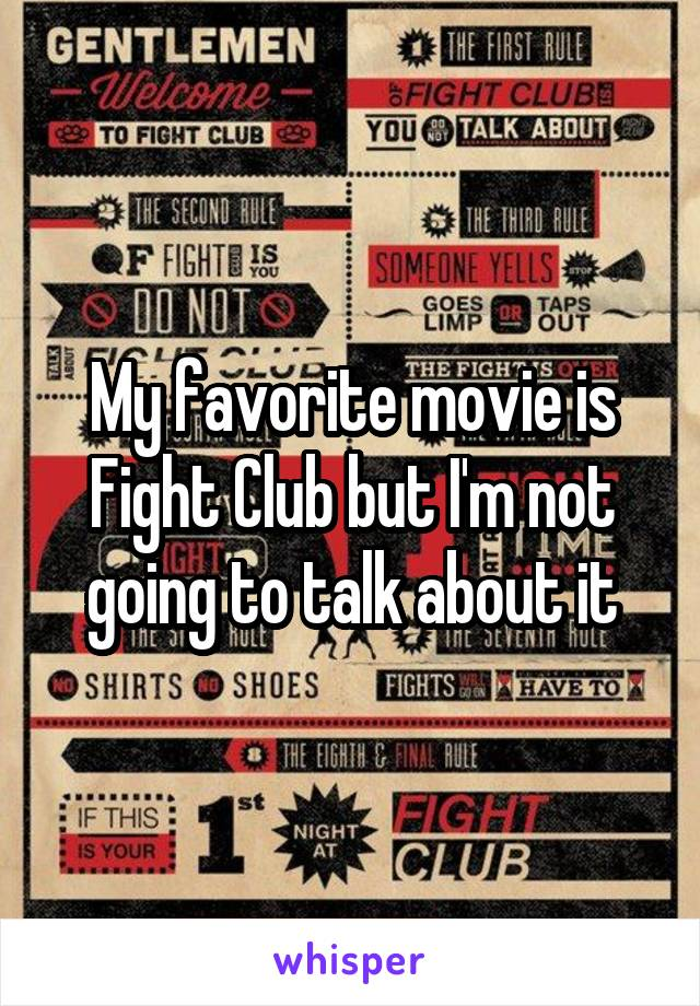 My favorite movie is Fight Club but I'm not going to talk about it