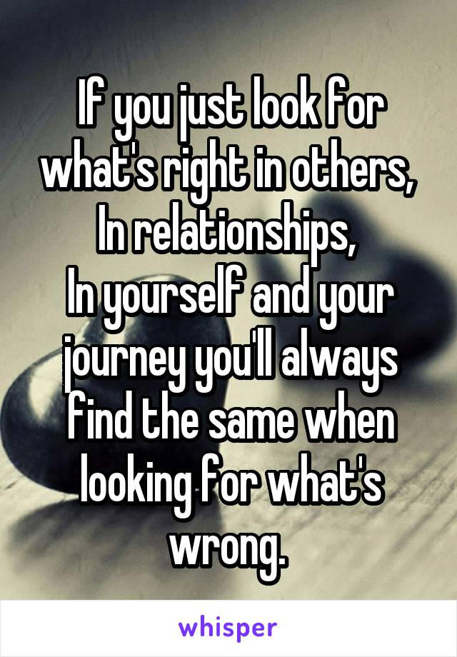If you just look for what's right in others,  In relationships,  In yourself and your journey you'll always find the same when looking for what's wrong.