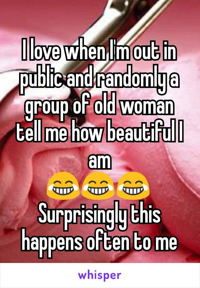 I love when I'm out in public and randomly a group of old woman tell me how beautiful I am 😂😂😂  Surprisingly this happens often to me