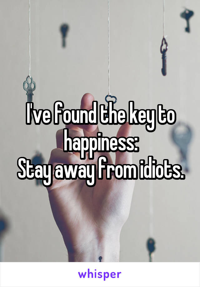 I've found the key to happiness: Stay away from idiots.