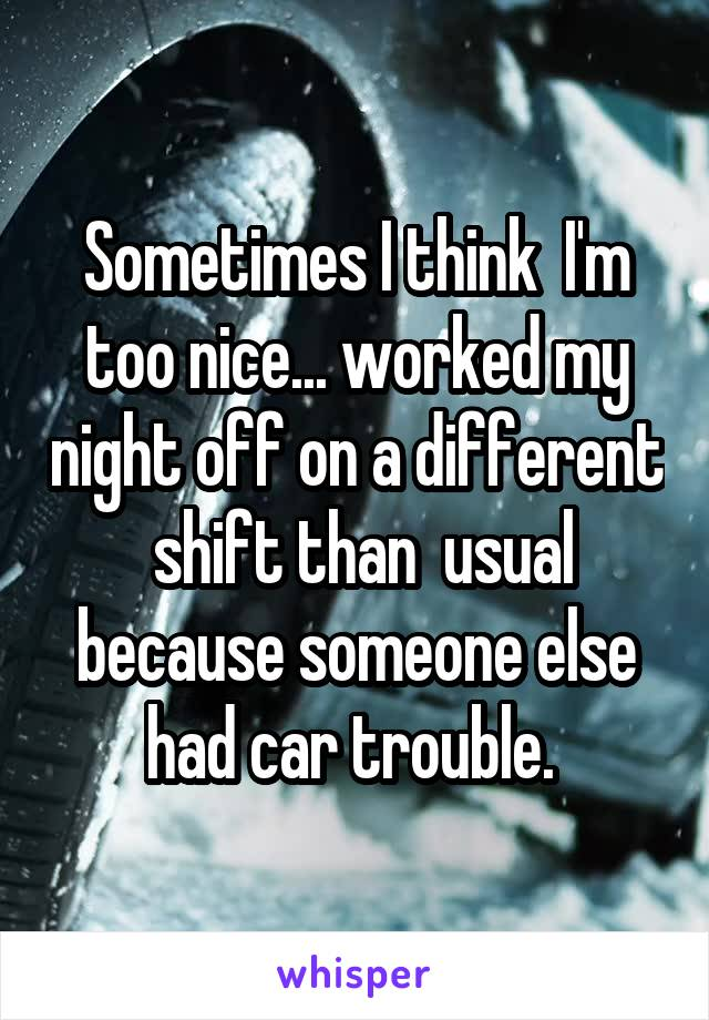 Sometimes I think  I'm too nice... worked my night off on a different  shift than  usual because someone else had car trouble.