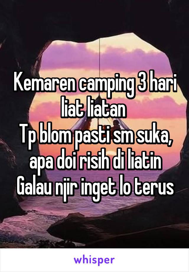 Kemaren camping 3 hari liat liatan  Tp blom pasti sm suka, apa doi risih di liatin Galau njir inget lo terus