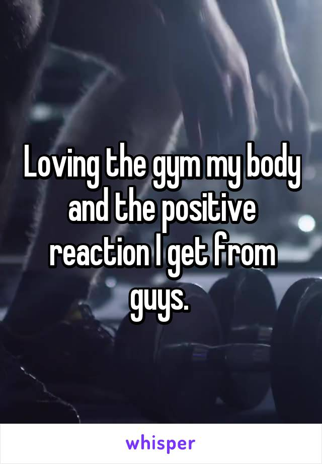 Loving the gym my body and the positive reaction I get from guys.