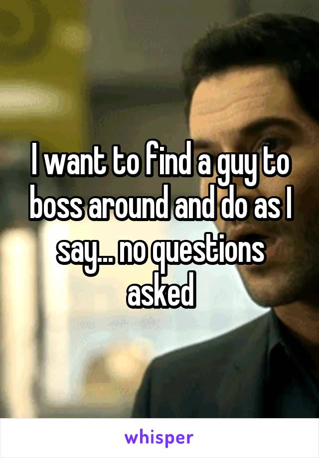 I want to find a guy to boss around and do as I say... no questions asked