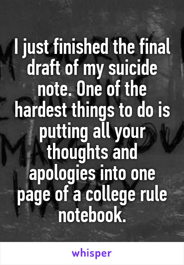 I just finished the final draft of my suicide note. One of the hardest things to do is putting all your thoughts and apologies into one page of a college rule notebook.
