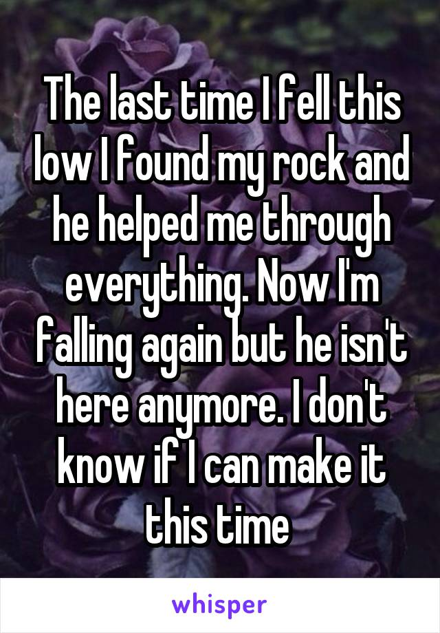 The last time I fell this low I found my rock and he helped me through everything. Now I'm falling again but he isn't here anymore. I don't know if I can make it this time
