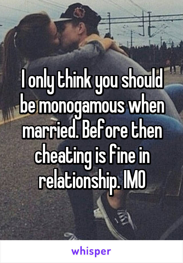 I only think you should be monogamous when married. Before then cheating is fine in relationship. IMO