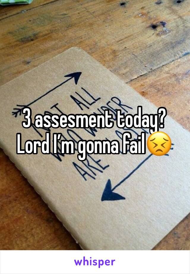 3 assesment today? Lord I'm gonna fail😣