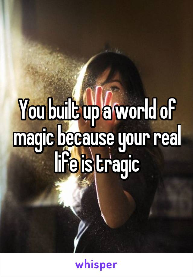 You built up a world of magic because your real life is tragic