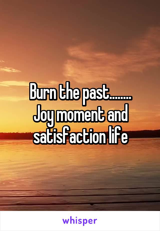 Burn the past........ Joy moment and satisfaction life