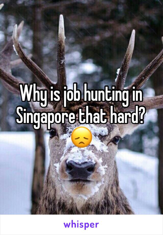 Why is job hunting in Singapore that hard? 😞