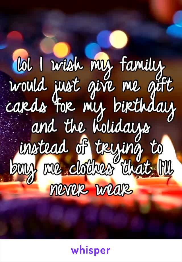 lol I wish my family would just give me gift cards for my birthday and the holidays instead of trying to buy me clothes that I'll never wear