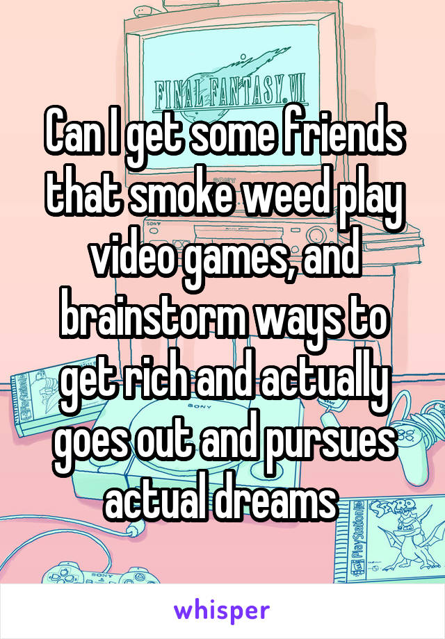 Can I get some friends that smoke weed play video games, and brainstorm ways to get rich and actually goes out and pursues actual dreams