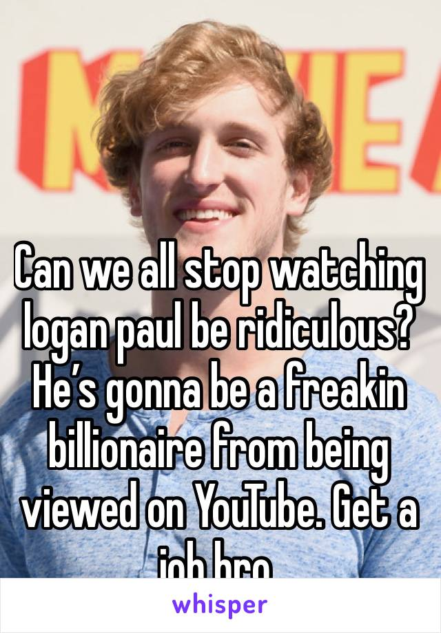 Can we all stop watching logan paul be ridiculous?  He's gonna be a freakin billionaire from being viewed on YouTube. Get a job bro.