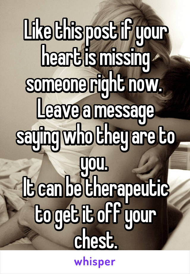 Like this post if your heart is missing someone right now.  Leave a message saying who they are to you.  It can be therapeutic to get it off your chest.
