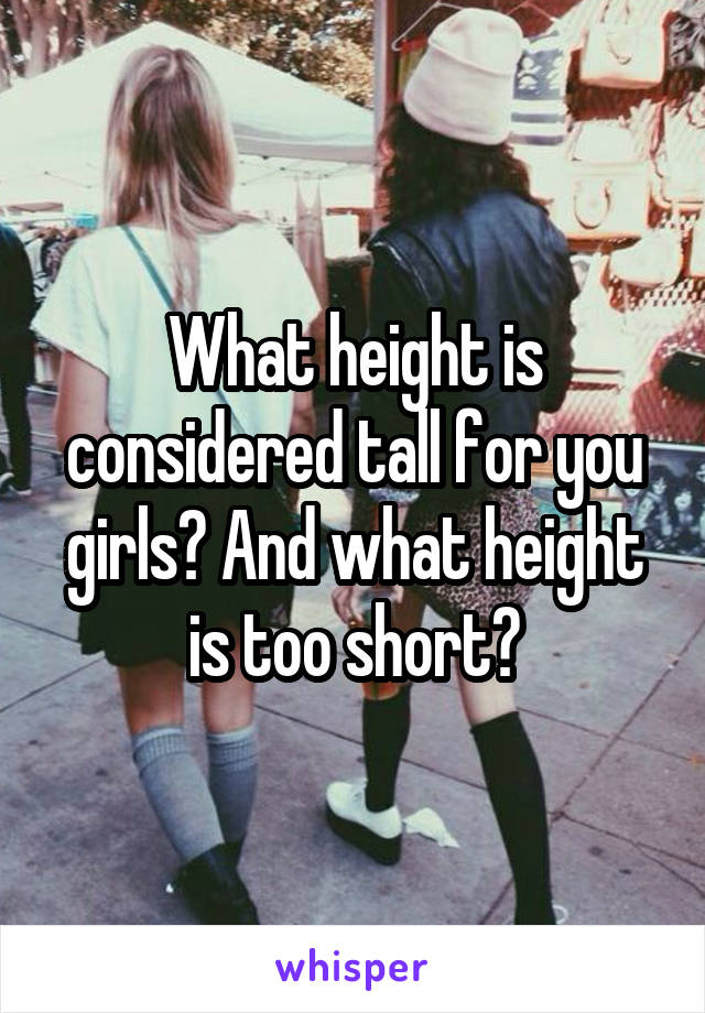 What height is considered tall for you girls? And what height is too short?