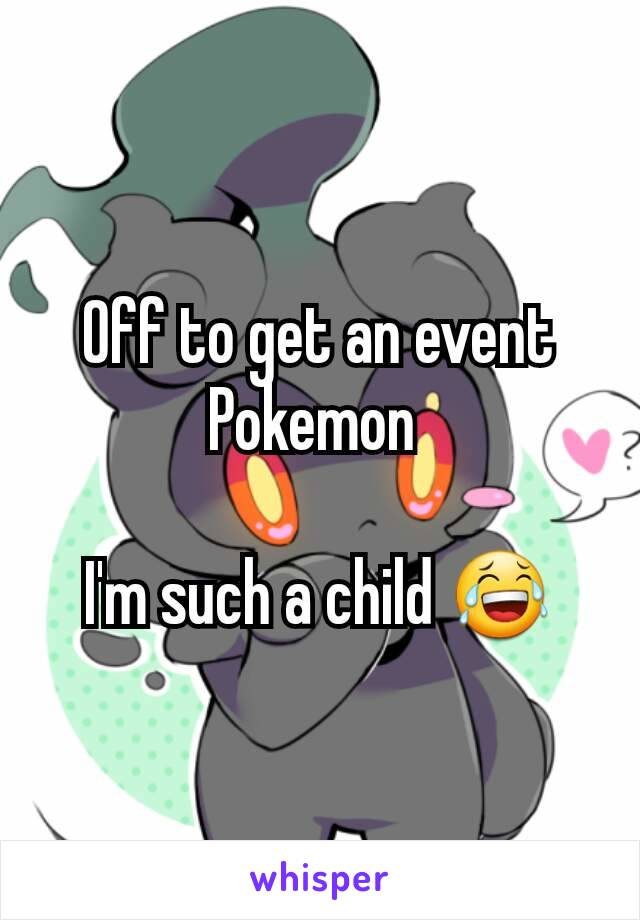 Off to get an event Pokemon   I'm such a child 😂