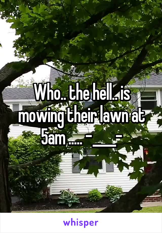 Who.. the hell.. is mowing their lawn at 5am ..... -____-