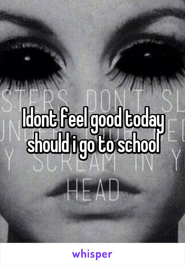 Idont feel good today should i go to school