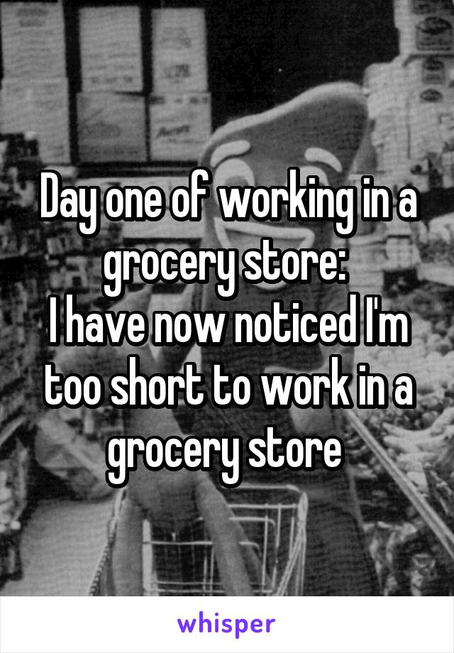 Day one of working in a grocery store:  I have now noticed I'm too short to work in a grocery store