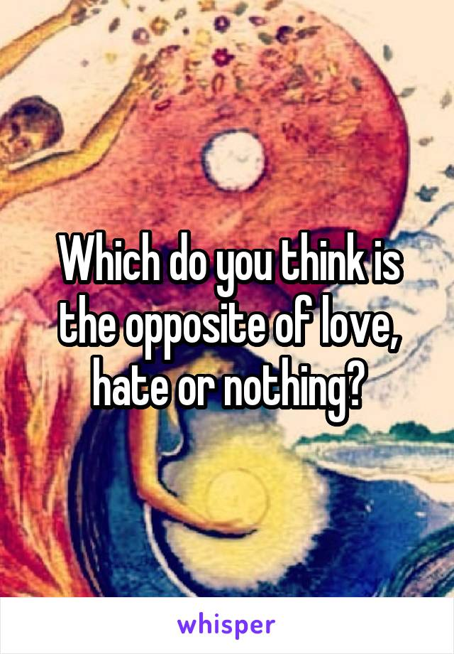 Which do you think is the opposite of love, hate or nothing?