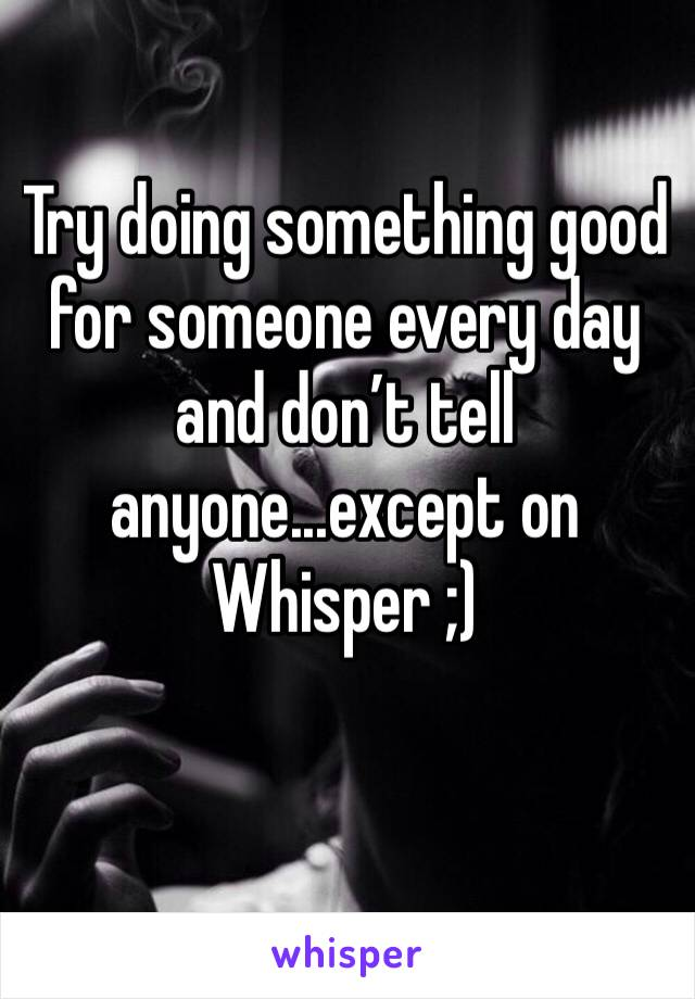 Try doing something good for someone every day and don't tell anyone...except on Whisper ;)