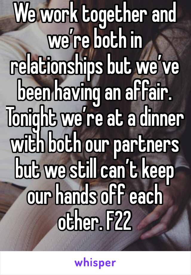 We work together and we're both in relationships but we've been having an affair. Tonight we're at a dinner with both our partners but we still can't keep our hands off each other. F22