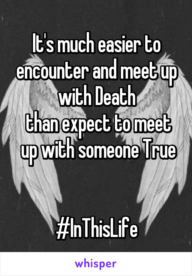 It's much easier to encounter and meet up with Death  than expect to meet  up with someone True   #InThisLife