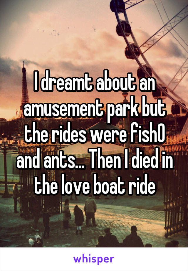 I dreamt about an amusement park but the rides were fish0 and ants... Then I died in the love boat ride