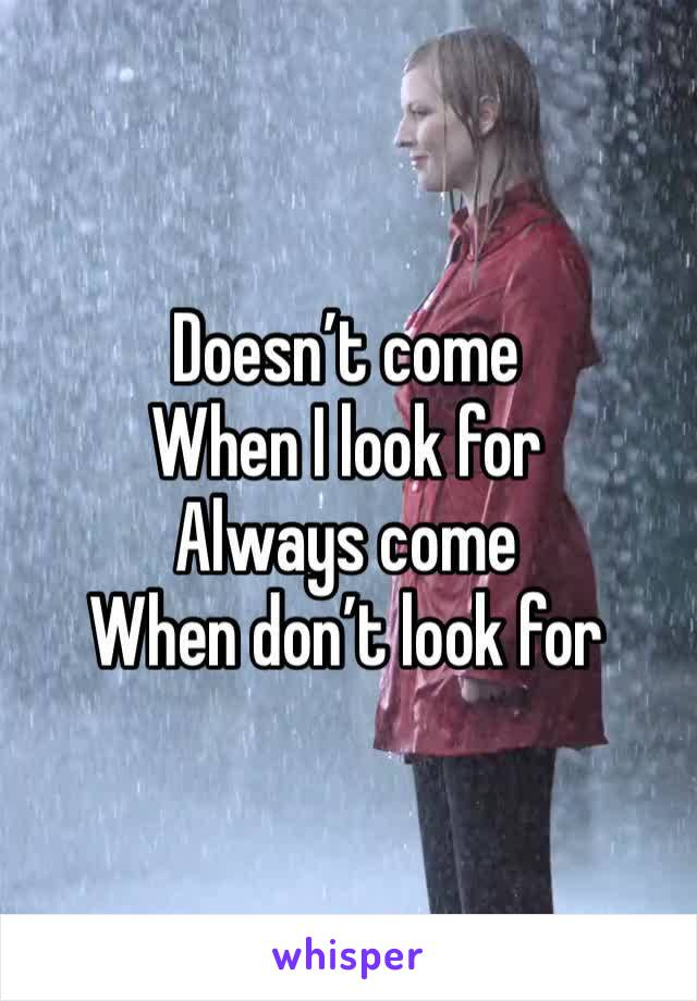 Doesn't come  When I look for  Always come When don't look for
