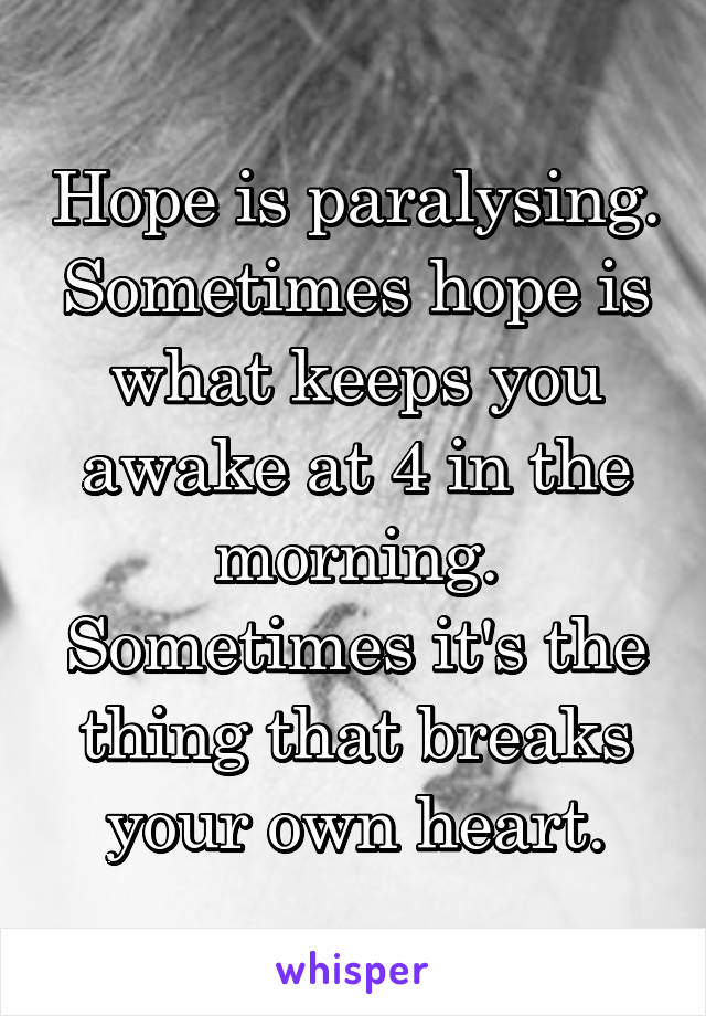 Hope is paralysing. Sometimes hope is what keeps you awake at 4 in the morning. Sometimes it's the thing that breaks your own heart.