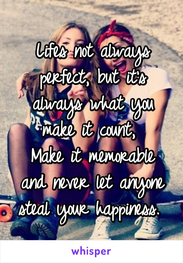 Lifes not always perfect, but it's always what you make it count,  Make it memorable and never let anyone steal your happiness.