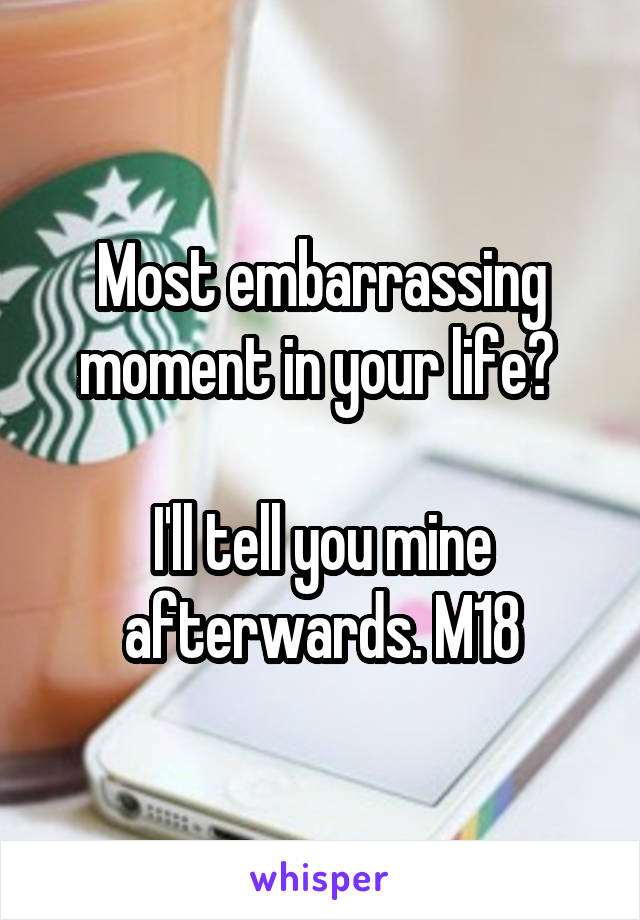 Most embarrassing moment in your life?   I'll tell you mine afterwards. M18