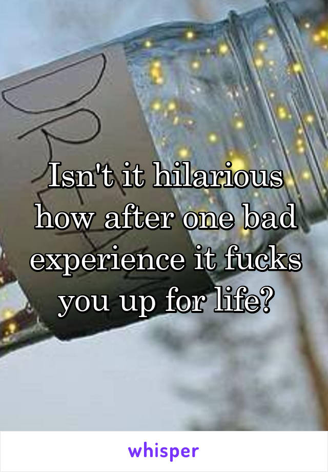 Isn't it hilarious how after one bad experience it fucks you up for life?