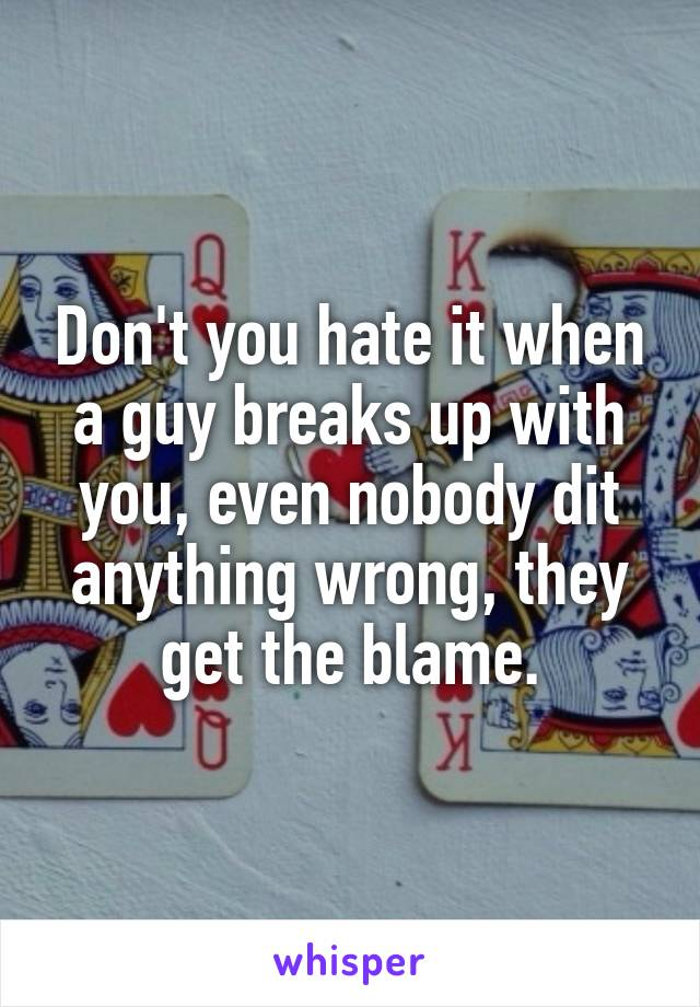 Don't you hate it when a guy breaks up with you, even nobody dit anything wrong, they get the blame.