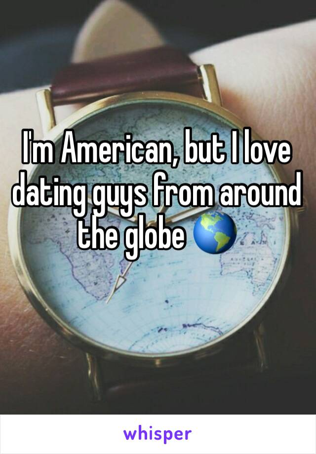 I'm American, but I love dating guys from around the globe 🌎