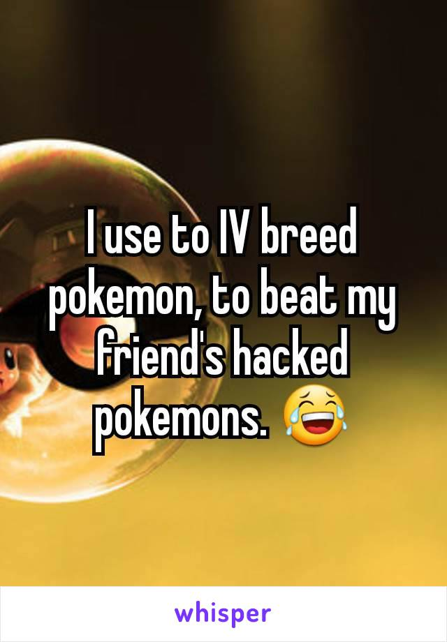 I use to IV breed pokemon, to beat my friend's hacked pokemons. 😂