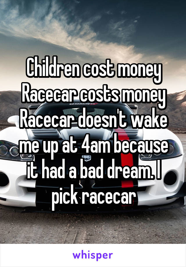 Children cost money Racecar costs money Racecar doesn't wake me up at 4am because it had a bad dream. I pick racecar
